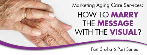 Marketing Aging Care Services: How to Marry the Message with the Visual. Part 3 of a 6 Part Series photo