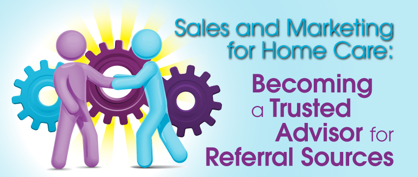 Sales and Marketing for Home Care: Becoming a Trusted Advisor for Referral Sources photo