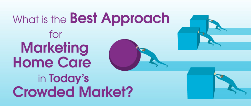 What Is the Best Approach to Marketing Home Care in Today's Crowded Market? photo