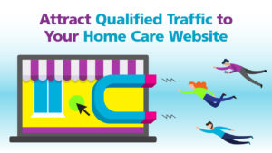 Attract Qualified Traffic to Your Home Care Website