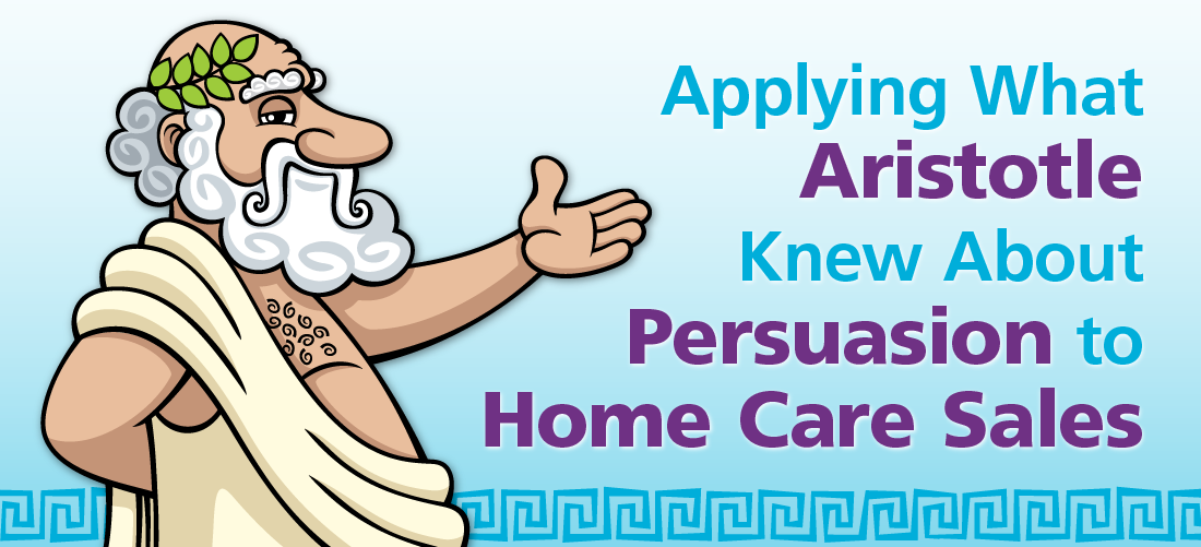 Applying What Aristotle Knew About Persuasion to Home Care Sales